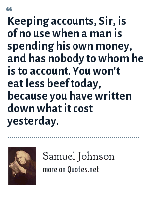 Samuel Johnson: Keeping accounts, Sir, is of no use when a man is spending his own money, and has nobody to whom he is to account. You won't eat less beef today, because you have written down what it cost yesterday.