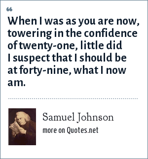 Samuel Johnson: When I was as you are now, towering in the confidence of twenty-one, little did I suspect that I should be at forty-nine, what I now am.
