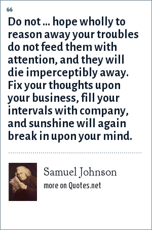 Samuel Johnson: Do not ... hope wholly to reason away your troubles do not feed them with attention, and they will die imperceptibly away. Fix your thoughts upon your business, fill your intervals with company, and sunshine will again break in upon your mind.