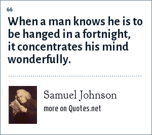 Samuel Johnson: When a man knows he is to be hanged in a fortnight, it concentrates his mind wonderfully.