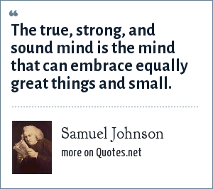 Samuel Johnson: The true, strong, and sound mind is the mind that can embrace equally great things and small.