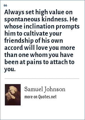 Samuel Johnson: Always set high value on spontaneous kindness. He whose inclination prompts him to cultivate your friendship of his own accord will love you more than one whom you have been at pains to attach to you.