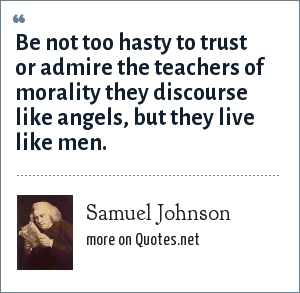 Samuel Johnson: Be not too hasty to trust or admire the teachers of morality they discourse like angels, but they live like men.