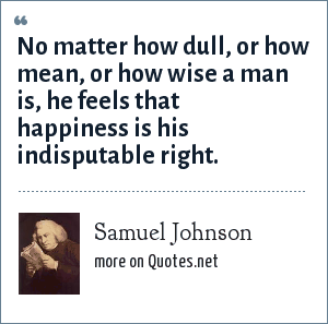 Samuel Johnson: No matter how dull, or how mean, or how wise a man is, he feels that happiness is his indisputable right.