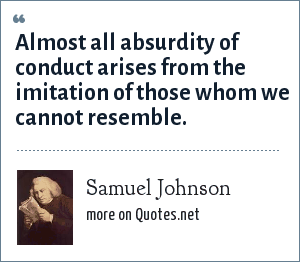 Samuel Johnson: Almost all absurdity of conduct arises from the imitation of those whom we cannot resemble.