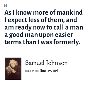 Samuel Johnson: As I know more of mankind I expect less of them, and am ready now to call a man a good man upon easier terms than I was formerly.