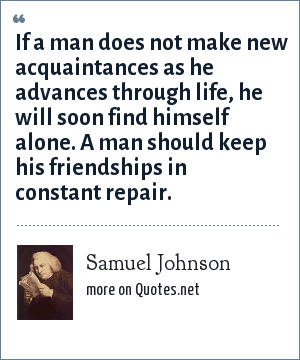 Samuel Johnson: If a man does not make new acquaintances as he advances through life, he will soon find himself alone. A man should keep his friendships in constant repair.