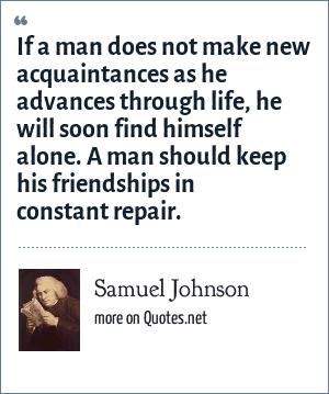 Samuel Johnson: If a man does not make new acquaintances as
