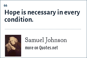 Samuel Johnson: Hope is necessary in every condition.