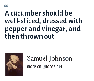 Samuel Johnson: A cucumber should be well-sliced, dressed with pepper and vinegar, and then thrown out.