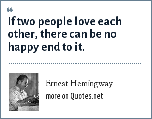 Ernest Hemingway: If two people love each other, there can be no happy end to it.