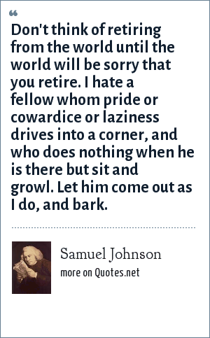Samuel Johnson: Don't think of retiring from the world until the world will be sorry that you retire. I hate a fellow whom pride or cowardice or laziness drives into a corner, and who does nothing when he is there but sit and growl. Let him come out as I do, and bark.