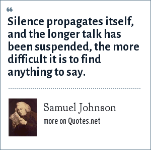 Samuel Johnson: Silence propagates itself, and the longer talk has been suspended, the more difficult it is to find anything to say.