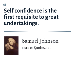 Samuel Johnson: Self confidence is the first requisite to great undertakings.