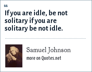 Samuel Johnson: If you are idle, be not solitary if you are solitary be not idle.