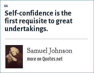 Samuel Johnson: Self-confidence is the first requisite to great undertakings.