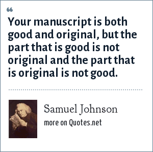 Samuel Johnson: Your manuscript is both good and original, but the part that is good is not original and the part that is original is not good.
