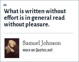 Samuel Johnson: What is written without effort is in general read without pleasure.