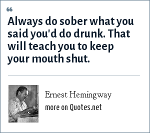Ernest Hemingway: Always do sober what you said you'd do drunk. That will teach you to keep your mouth shut.