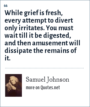 Samuel Johnson: While grief is fresh, every attempt to divert only irritates. You must wait till it be digested, and then amusement will dissipate the remains of it.