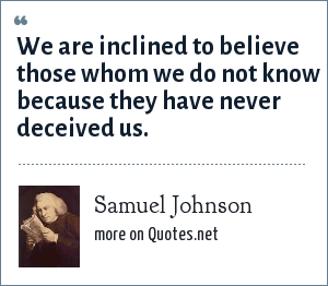Samuel Johnson: We are inclined to believe those whom we do not know because they have never deceived us.