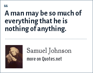 Samuel Johnson: A man may be so much of everything that he is nothing of anything.