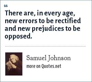 Samuel Johnson: There are, in every age, new errors to be rectified and new prejudices to be opposed.
