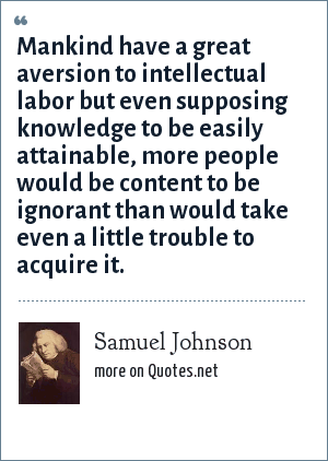 Samuel Johnson: Mankind have a great aversion to intellectual labor but even supposing knowledge to be easily attainable, more people would be content to be ignorant than would take even a little trouble to acquire it.