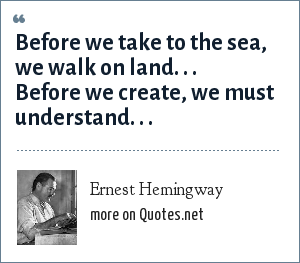 Ernest Hemingway: Before we take to the sea, we walk on land. . . Before we create, we must understand. . .