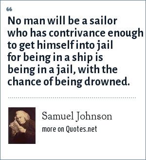 Samuel Johnson: No man will be a sailor who has contrivance enough to get himself into jail for being in a ship is being in a jail, with the chance of being drowned.