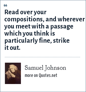 Samuel Johnson: Read over your compositions, and wherever you meet with a passage which you think is particularly fine, strike it out.
