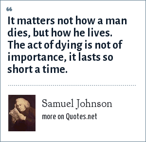 Samuel Johnson: It matters not how a man dies, but how he lives. The act of dying is not of importance, it lasts so short a time.