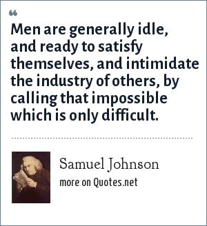 Samuel Johnson: Men are generally idle, and ready to satisfy themselves, and intimidate the industry of others, by calling that impossible which is only difficult.