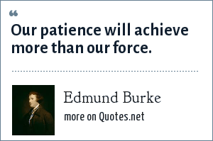 Edmund Burke: Our patience will achieve more than our force.