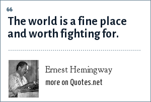 Ernest Hemingway: 'The world is a fine place and worth fighting for.' I agree with the second part.