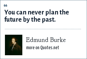 Edmund Burke: You can never plan the future by the past.