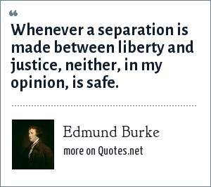 Edmund Burke: Whenever a separation is made between liberty and justice, neither, in my opinion, is safe.