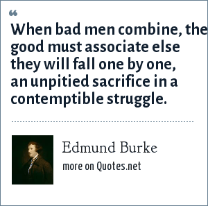 Edmund Burke: When bad men combine, the good must associate else they will fall one by one, an unpitied sacrifice in a contemptible struggle.