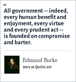 Edmund Burke: All government -- indeed, every human benefit and enjoyment, every virtue and every prudent act -- is founded on compromise and barter.