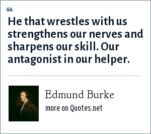 Edmund Burke: He that wrestles with us strengthens our nerves and sharpens our skill. Our antagonist in our helper.