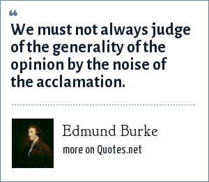 Edmund Burke: We must not always judge of the generality of the opinion by the noise of the acclamation.