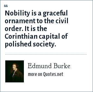 Edmund Burke: Nobility is a graceful ornament to the civil order. It is the Corinthian capital of polished society.