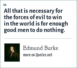 Edmund Burke: All that is necessary for the forces of evil to win in the world is for enough good men to do nothing.