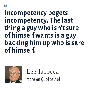 Lee Iacocca: Incompetency begets incompetency. The last thing a guy who isn't sure of himself wants is a guy backing him up who is sure of himself.