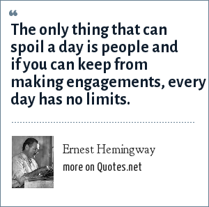 Ernest Hemingway: The only thing that can spoil a day is people and if you can keep from making engagements, every day has no limits.