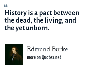 Edmund Burke: History is a pact between the dead, the living, and the yet unborn.
