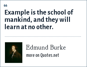 Edmund Burke: Example is the school of mankind, and they will learn at no other.