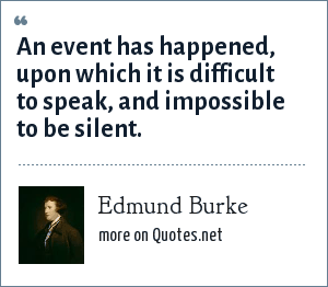 Edmund Burke: An event has happened, upon which it is difficult to speak, and impossible to be silent.