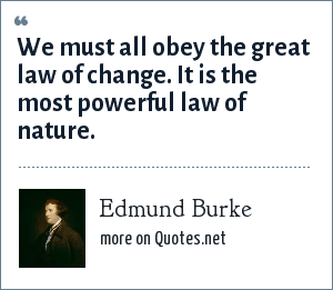 Edmund Burke: We must all obey the great law of change. It is the most powerful law of nature.