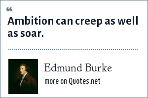 Edmund Burke: Ambition can creep as well as soar.